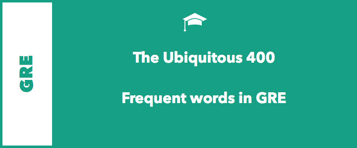 GRE Verbal – The Ubiquitous 400 Words